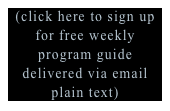 (click here to sign up for free weekly program guide delivered via email plain text)